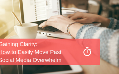 Gaining Clarity: How to Easily Move Past Social Media Overwhelm